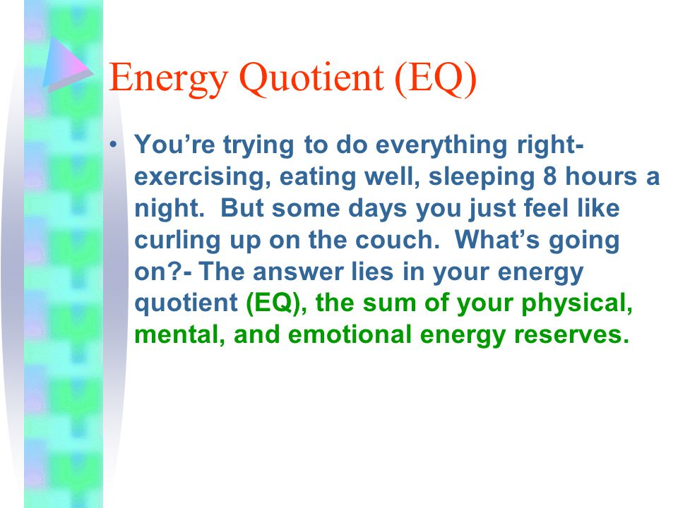 Energy Quotient (EQ) You're trying to do everything right- exercising, eating well, sleeping 8 hours a night.