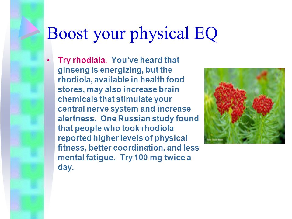 Boost your physical EQ Try rhodiala. You've heard that ginseng is energizing, but the rhodiola, available in health food stores, may also increase bra