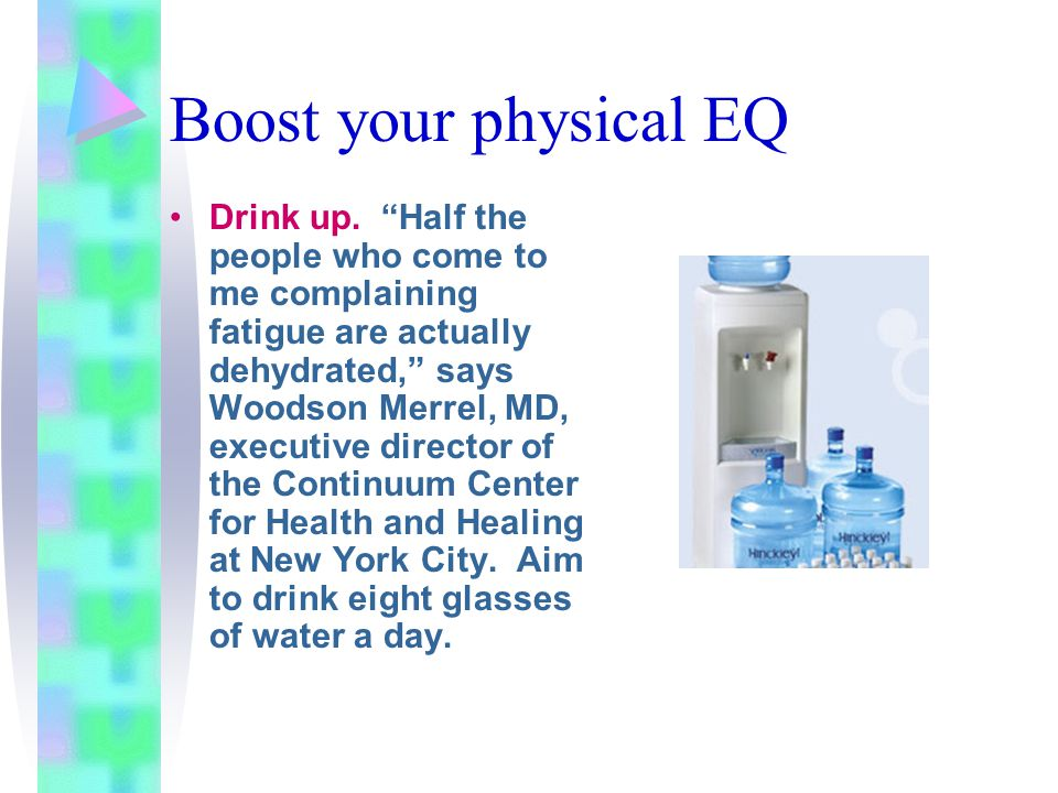 """Boost your physical EQ Drink up. """"Half the people who come to me complaining fatigue are actually dehydrated,"""" says Woodson Merrel, MD, executive dire"""