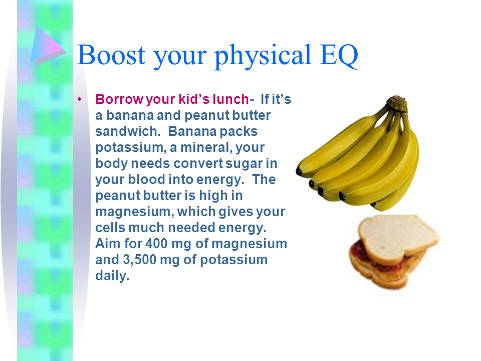 Boost your physical EQ Borrow your kid's lunch- If it's a banana and peanut butter sandwich. Banana packs potassium, a mineral, your body needs conver