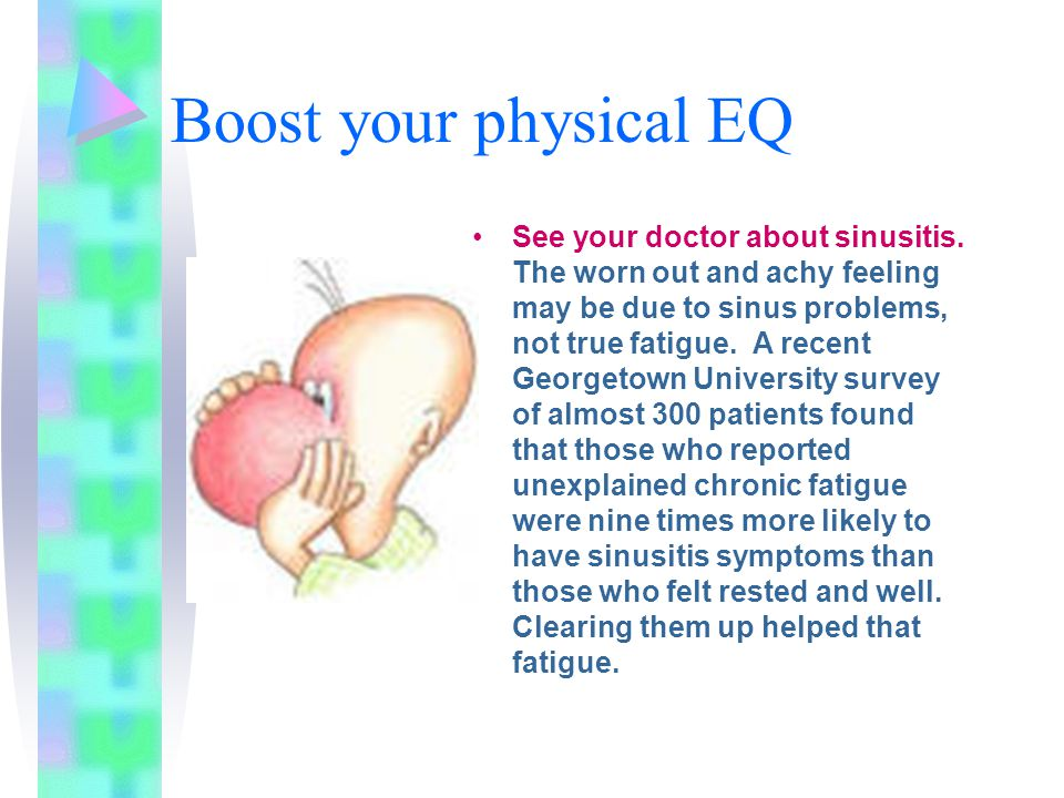Boost your physical EQ See your doctor about sinusitis.