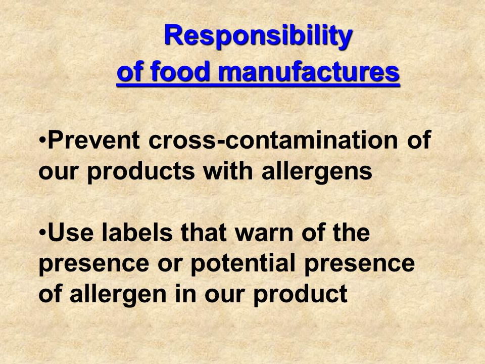 Responsibility Responsibility of food manufactures of food manufactures Prevent cross-contamination of our products with allergens Use labels that warn of the presence or potential presence of allergen in our product