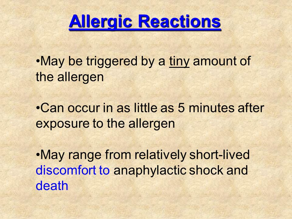 Allergic Reactions May be triggered by a tiny amount of the allergen Can occur in as little as 5 minutes after exposure to the allergen May range from relatively short-lived discomfort to anaphylactic shock and death