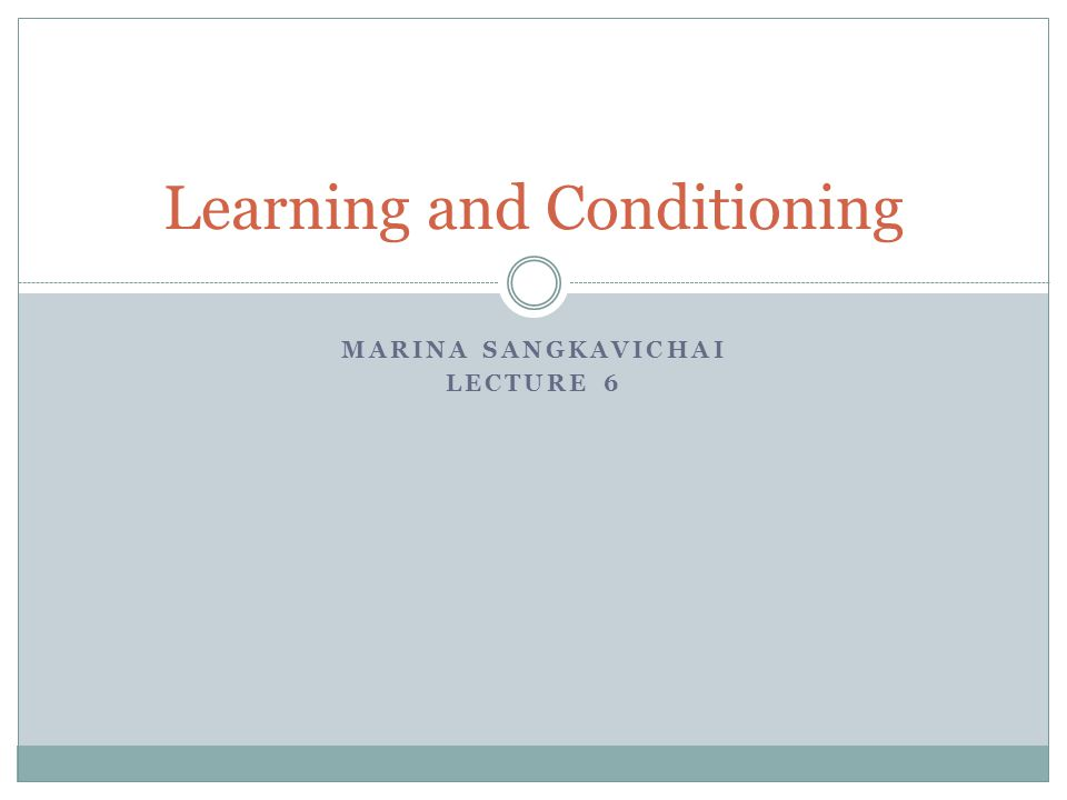 MARINA SANGKAVICHAI LECTURE 6 Learning and Conditioning
