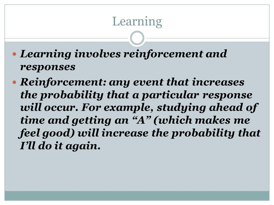 Learning Learning involves reinforcement and responses Reinforcement: any event that increases the probability that a particular response will occur.