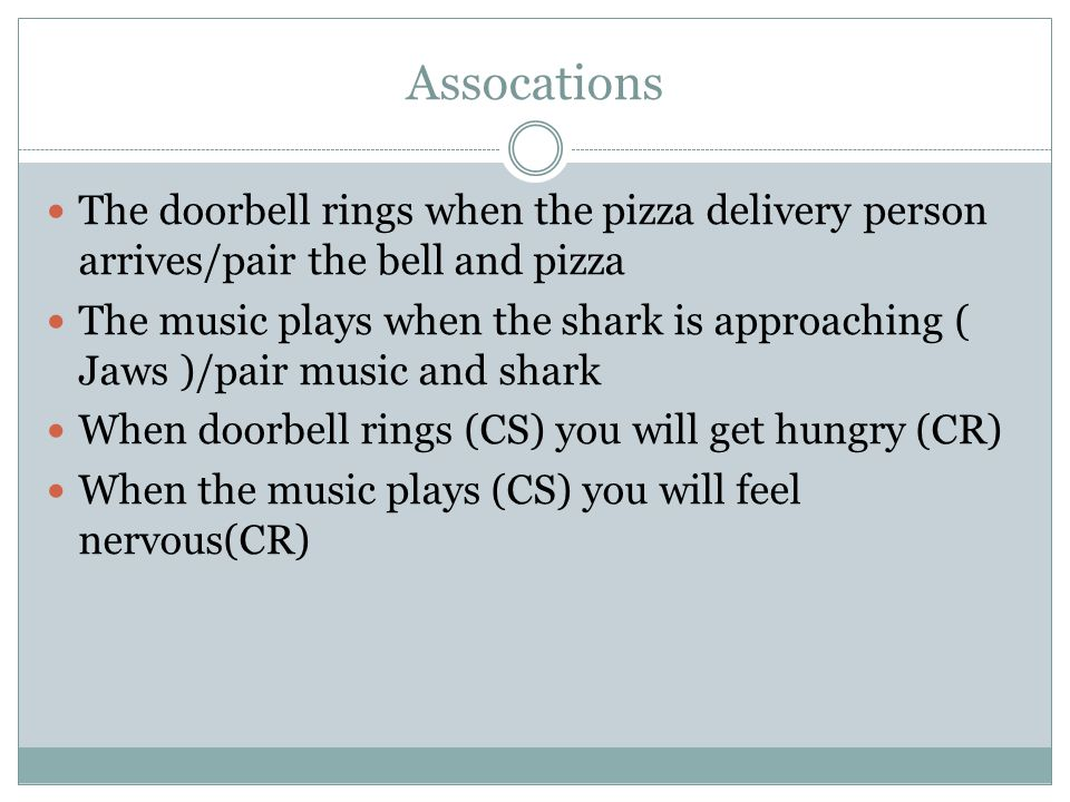 Assocations The doorbell rings when the pizza delivery person arrives/pair the bell and pizza The music plays when the shark is approaching ( Jaws )/pair music and shark When doorbell rings (CS) you will get hungry (CR) When the music plays (CS) you will feel nervous(CR)