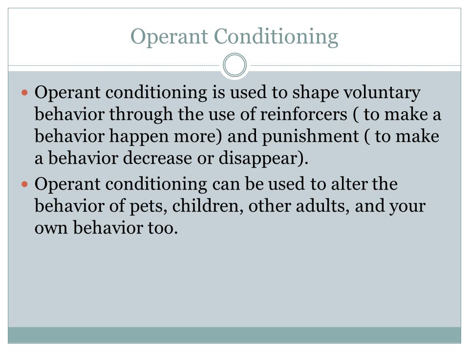 Operant Conditioning Operant conditioning is used to shape voluntary behavior through the use of reinforcers ( to make a behavior happen more) and punishment ( to make a behavior decrease or disappear).