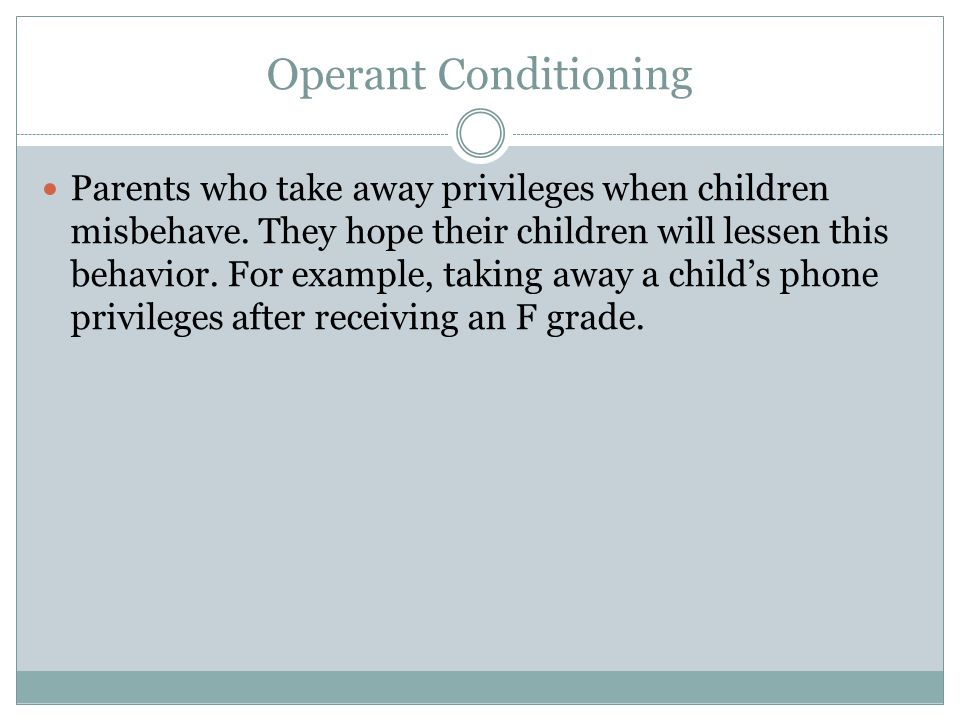 Operant Conditioning Parents who take away privileges when children misbehave.