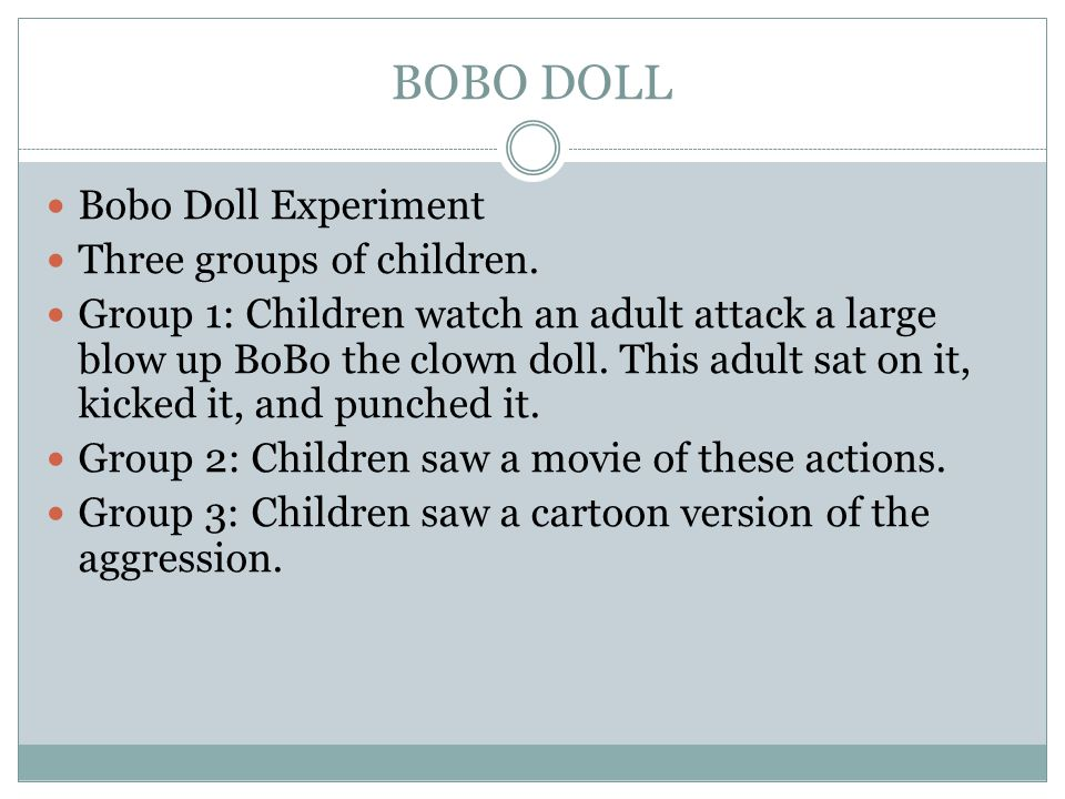 BOBO DOLL Bobo Doll Experiment Three groups of children. Group 1: Children watch an adult attack a large blow up BoBo the clown doll. This adult sat o