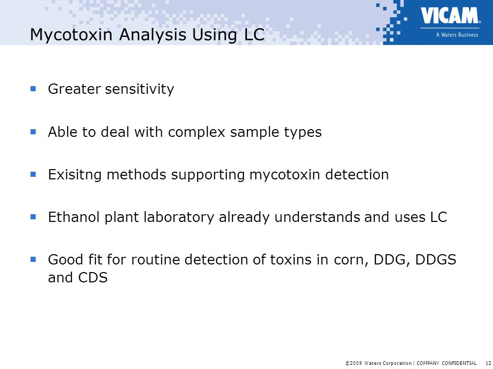 ©2009 Waters Corporation | COMPANY CONFIDENTIAL 12 Mycotoxin Analysis Using LC  Greater sensitivity  Able to deal with complex sample types  Exisit