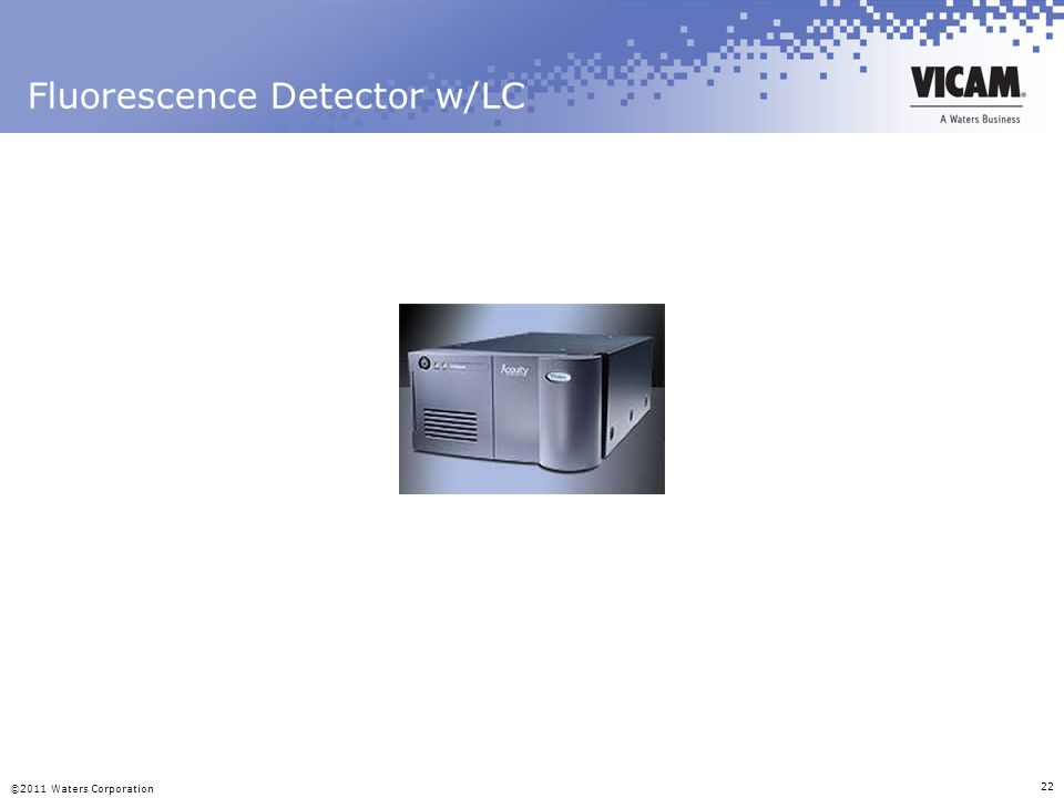 ©2011 Waters Corporation 22 Fluorescence Detector w/LC