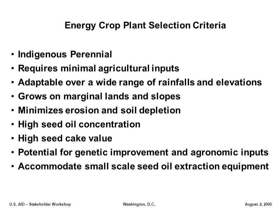 U.S. AID – Stakeholder Workshop Washington, D.C.August 2, 2006 Energy Crop Plant Selection Criteria Indigenous Perennial Requires minimal agricultural