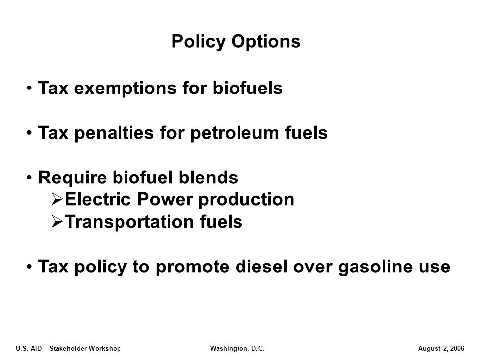 U.S. AID – Stakeholder Workshop Washington, D.C.August 2, 2006 Policy Options Tax exemptions for biofuels Tax penalties for petroleum fuels Require bi