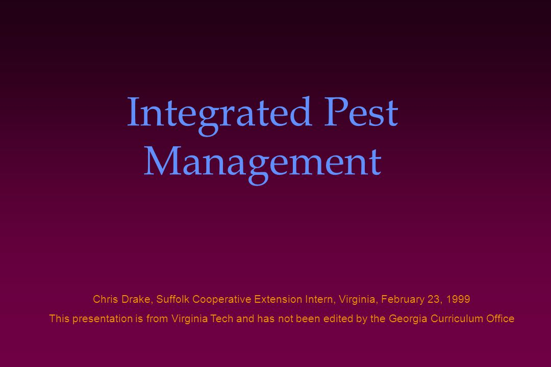 Integrated Pest Management Chris Drake, Suffolk Cooperative Extension Intern, Virginia, February 23, 1999 This presentation is from Virginia Tech and has not been edited by the Georgia Curriculum Office
