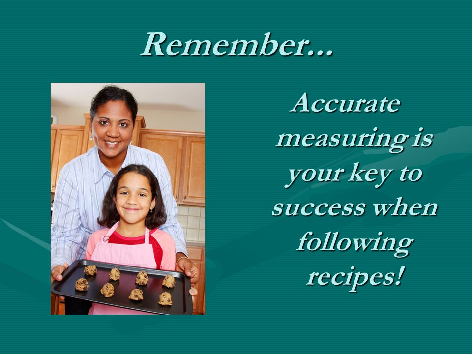 Remember... Accurate measuring is your key to success when following recipes!