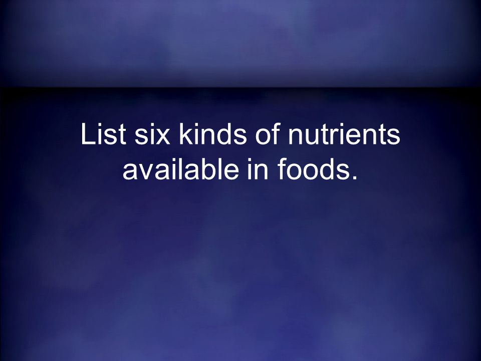 List six kinds of nutrients available in foods.