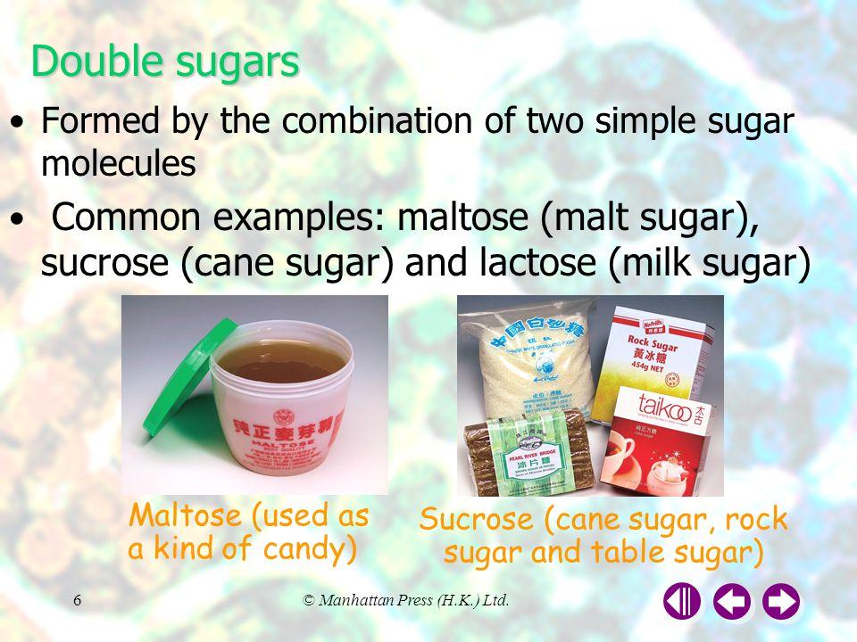 © Manhattan Press (H.K.) Ltd.6 Formed by the combination of two simple sugar molecules Common examples: maltose (malt sugar), sucrose (cane sugar) and lactose (milk sugar) Double sugars Maltose (used as a kind of candy) Sucrose (cane sugar, rock sugar and table sugar)