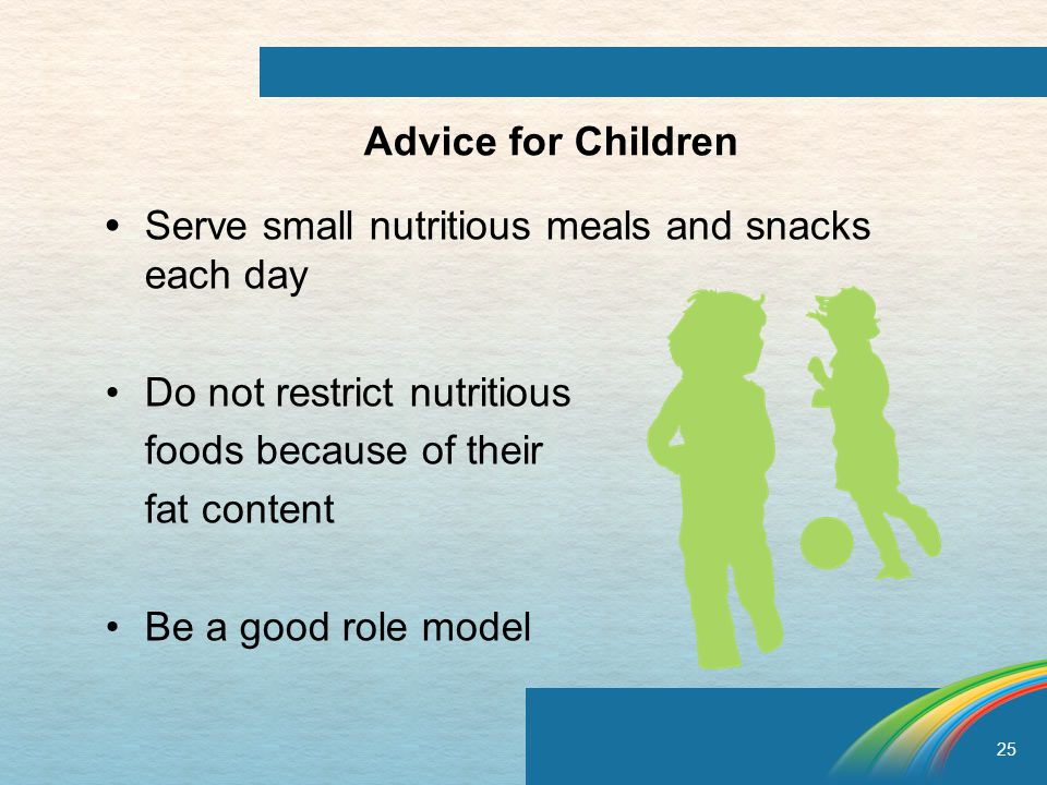 25 Advice for Children Serve small nutritious meals and snacks each day Do not restrict nutritious foods because of their fat content Be a good role model