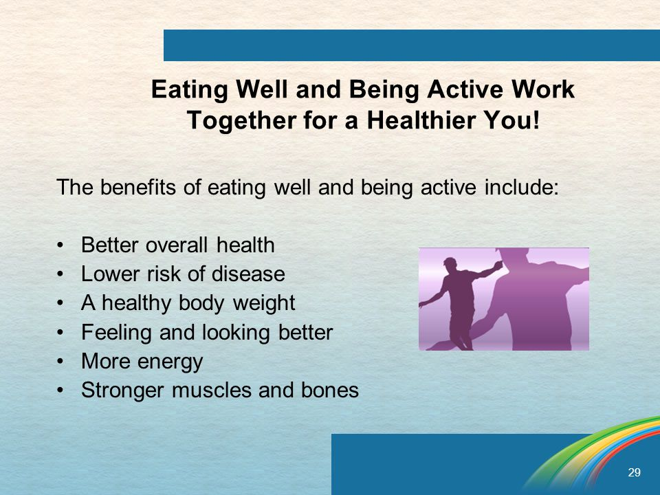 29 Eating Well and Being Active Work Together for a Healthier You.