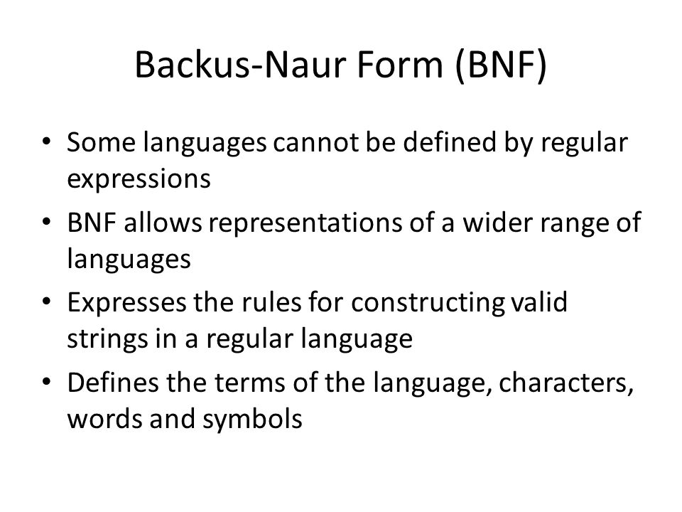 Backus-Naur Form (BNF) Some languages cannot be defined by regular expressions BNF allows representations of a wider range of languages Expresses the rules for constructing valid strings in a regular language Defines the terms of the language, characters, words and symbols