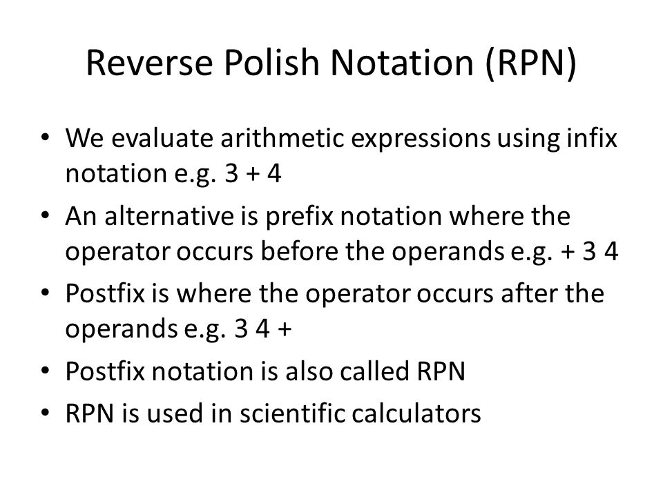 Reverse Polish Notation (RPN) We evaluate arithmetic expressions using infix notation e.g.