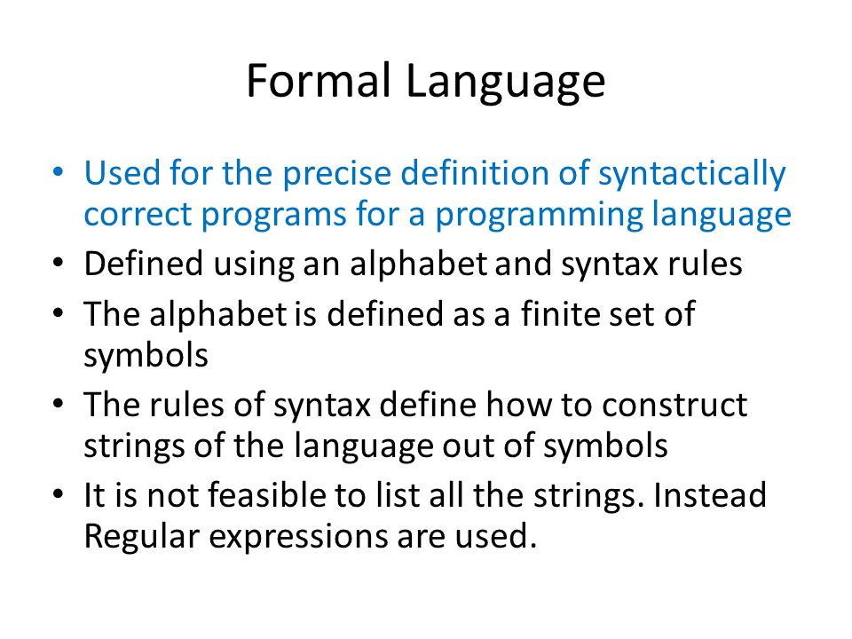 Formal Language Used for the precise definition of syntactically correct programs for a programming language Defined using an alphabet and syntax rules The alphabet is defined as a finite set of symbols The rules of syntax define how to construct strings of the language out of symbols It is not feasible to list all the strings.