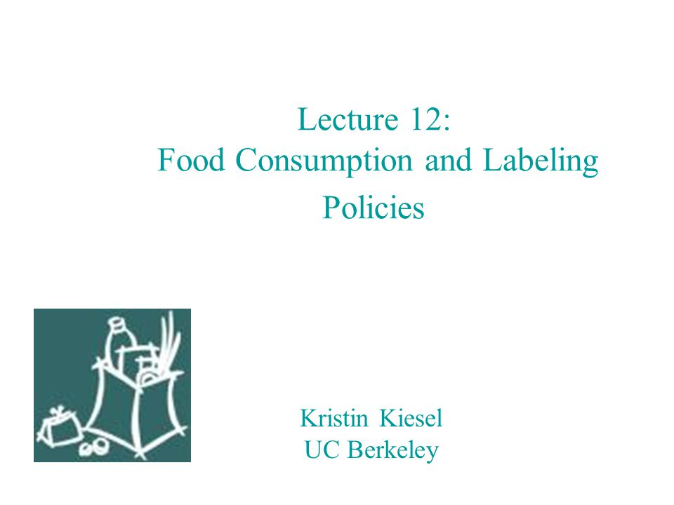 Kristin Kiesel UC Berkeley Lecture 12: Food Consumption and Labeling Policies