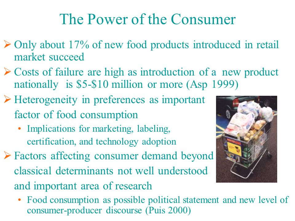 The Power of the Consumer  Only about 17% of new food products introduced in retail market succeed  Costs of failure are high as introduction of a new product nationally is $5-$10 million or more (Asp 1999)  Heterogeneity in preferences as important factor of food consumption Implications for marketing, labeling, certification, and technology adoption  Factors affecting consumer demand beyond classical determinants not well understood and important area of research Food consumption as possible political statement and new level of consumer-producer discourse (Puis 2000)