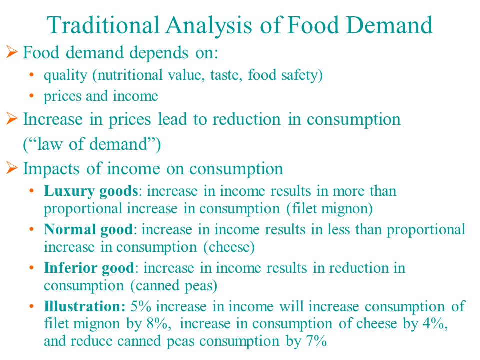 Traditional Analysis of Food Demand  Food demand depends on: quality (nutritional value, taste, food safety) prices and income  Increase in prices lead to reduction in consumption ( law of demand )  Impacts of income on consumption Luxury goods: increase in income results in more than proportional increase in consumption (filet mignon) Normal good: increase in income results in less than proportional increase in consumption (cheese) Inferior good: increase in income results in reduction in consumption (canned peas) Illustration: 5% increase in income will increase consumption of filet mignon by 8%, increase in consumption of cheese by 4%, and reduce canned peas consumption by 7%