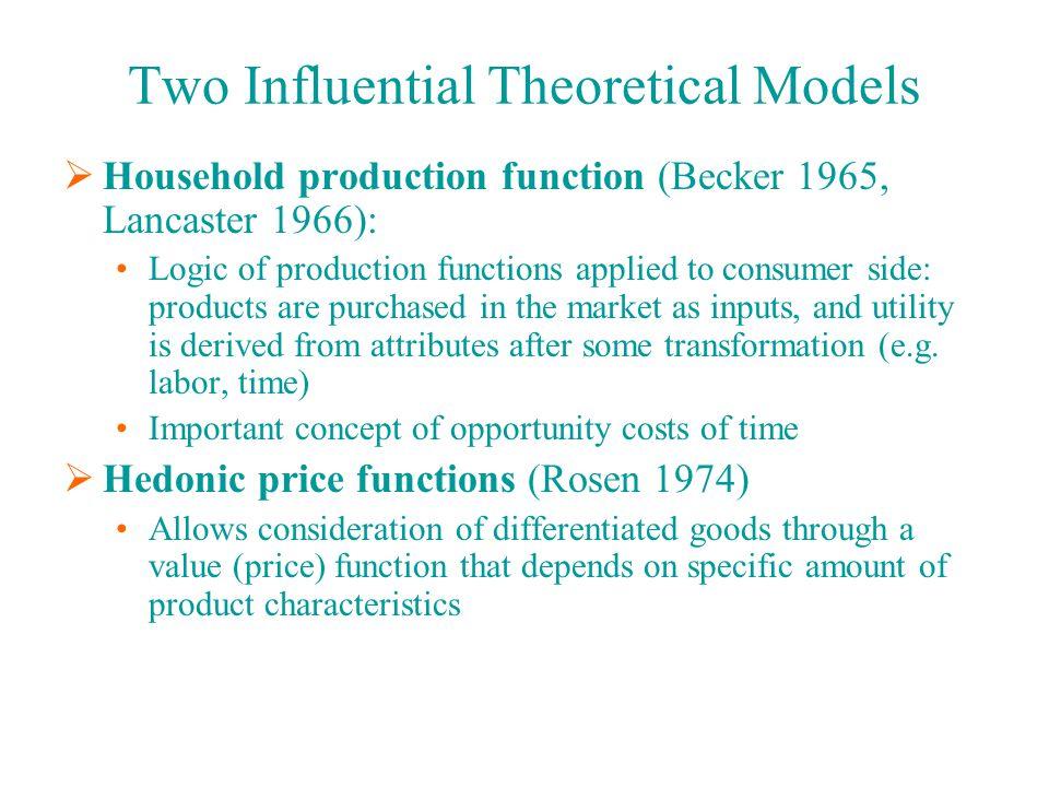 Two Influential Theoretical Models  Household production function (Becker 1965, Lancaster 1966): Logic of production functions applied to consumer side: products are purchased in the market as inputs, and utility is derived from attributes after some transformation (e.g.