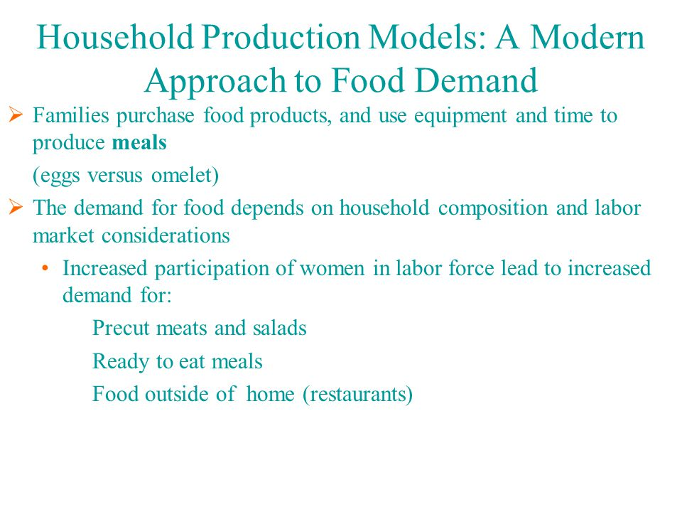 Household Production Models: A Modern Approach to Food Demand  Families purchase food products, and use equipment and time to produce meals (eggs versus omelet)  The demand for food depends on household composition and labor market considerations Increased participation of women in labor force lead to increased demand for: Precut meats and salads Ready to eat meals Food outside of home (restaurants)