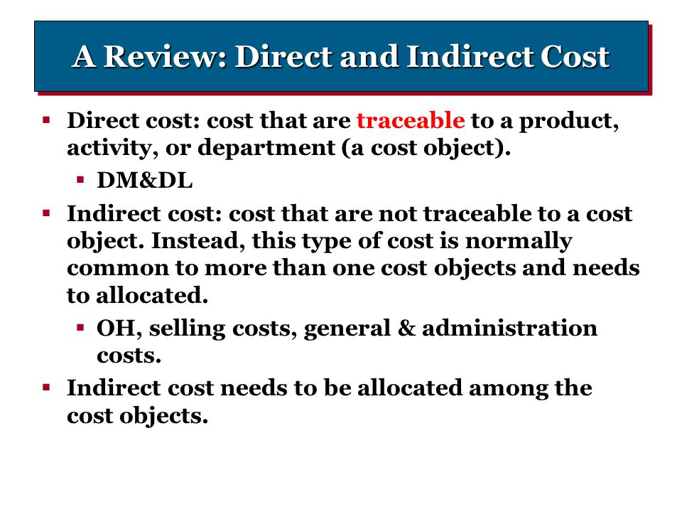 A Review: Direct and Indirect Cost  Direct cost: cost that are traceable to a product, activity, or department (a cost object).  DM&DL  Indirect co