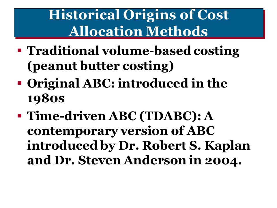 Historical Origins of Cost Allocation Methods  Traditional volume-based costing (peanut butter costing)  Original ABC: introduced in the 1980s  Tim