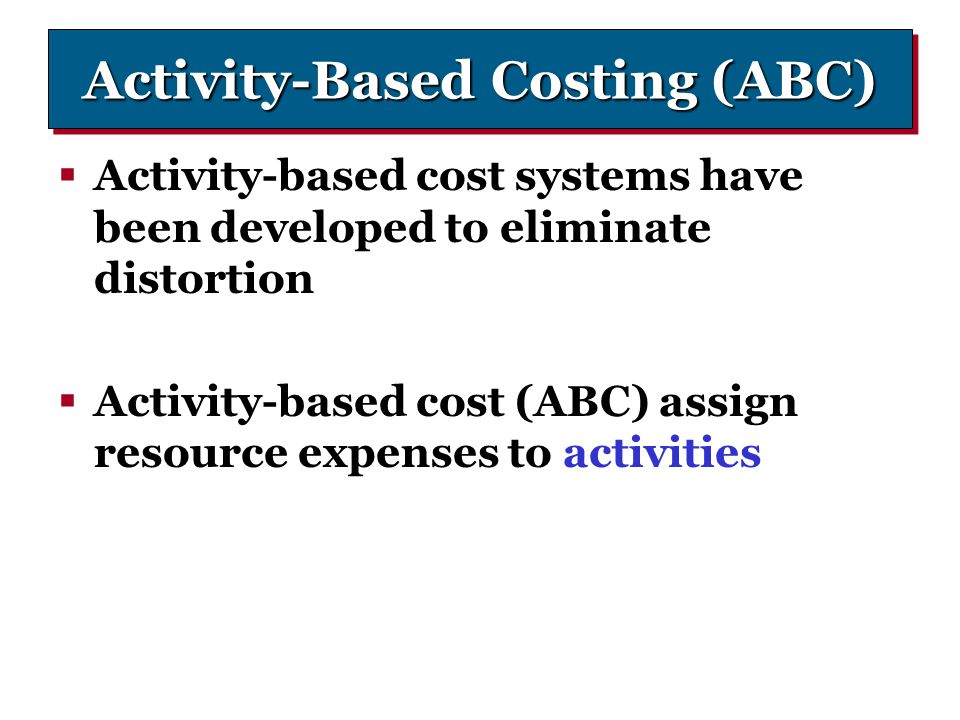 Activity-Based Costing (ABC)  Activity-based cost systems have been developed to eliminate distortion  Activity-based cost (ABC) assign resource exp