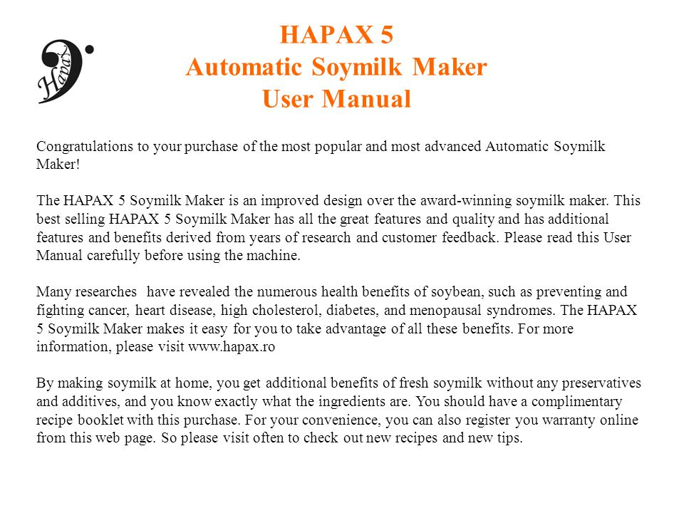 HAPAX 5 Automatic Soymilk Maker User Manual Congratulations to your purchase of the most popular and most advanced Automatic Soymilk Maker! The HAPAX