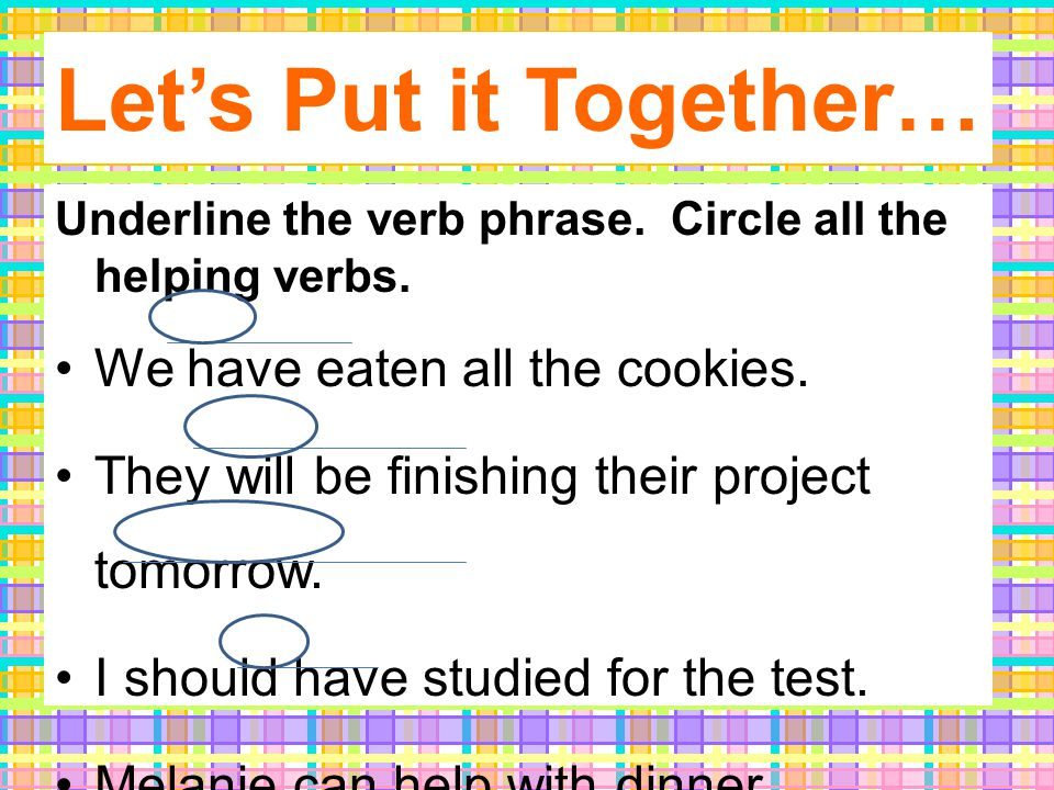 Let's Put it Together… Underline the verb phrase. Circle all the helping verbs.