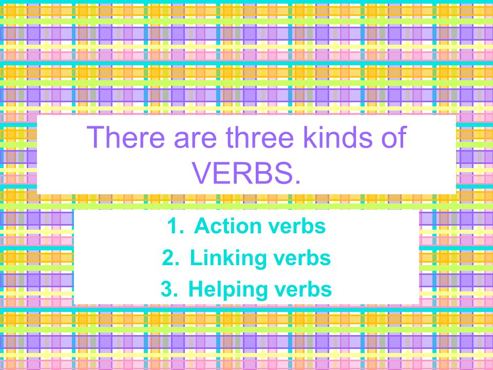 There are three kinds of VERBS. 1. Action verbs 2. Linking verbs 3. Helping verbs
