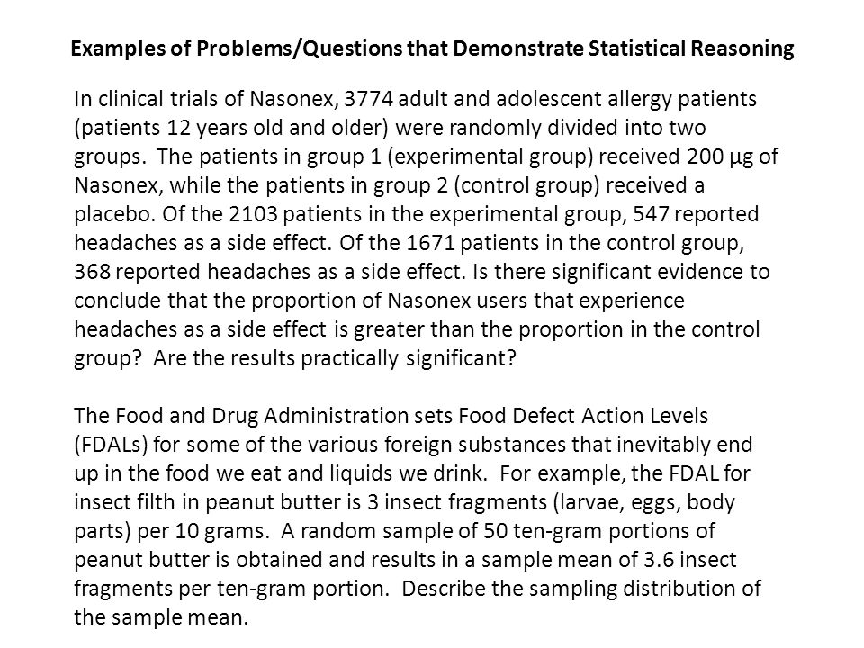 Examples of Problems/Questions that Demonstrate Statistical Reasoning In clinical trials of Nasonex, 3774 adult and adolescent allergy patients (patients 12 years old and older) were randomly divided into two groups.