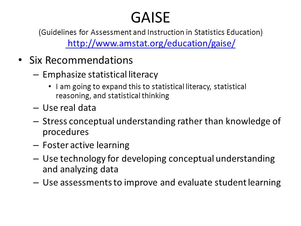 GAISE (Guidelines for Assessment and Instruction in Statistics Education) http://www.amstat.org/education/gaise/ http://www.amstat.org/education/gaise