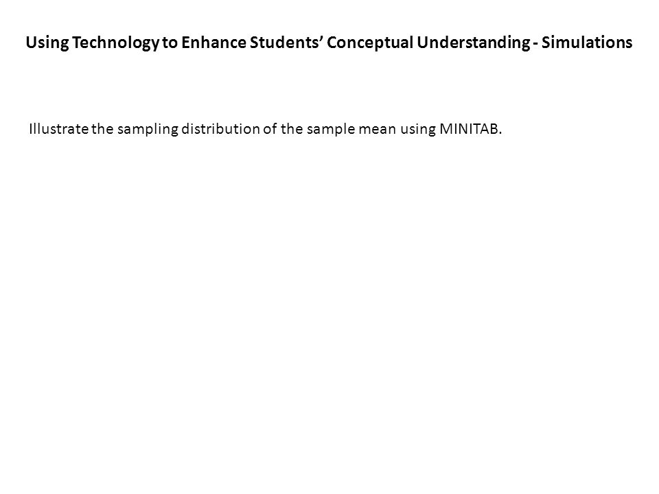Using Technology to Enhance Students' Conceptual Understanding - Simulations Illustrate the sampling distribution of the sample mean using MINITAB.