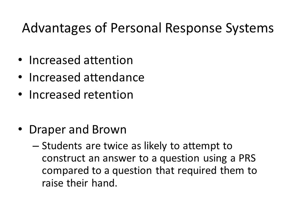 Advantages of Personal Response Systems Increased attention Increased attendance Increased retention Draper and Brown – Students are twice as likely t