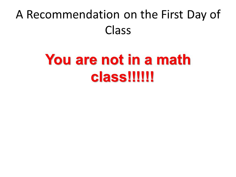 A Recommendation on the First Day of Class You are not in a math class!!!!!!