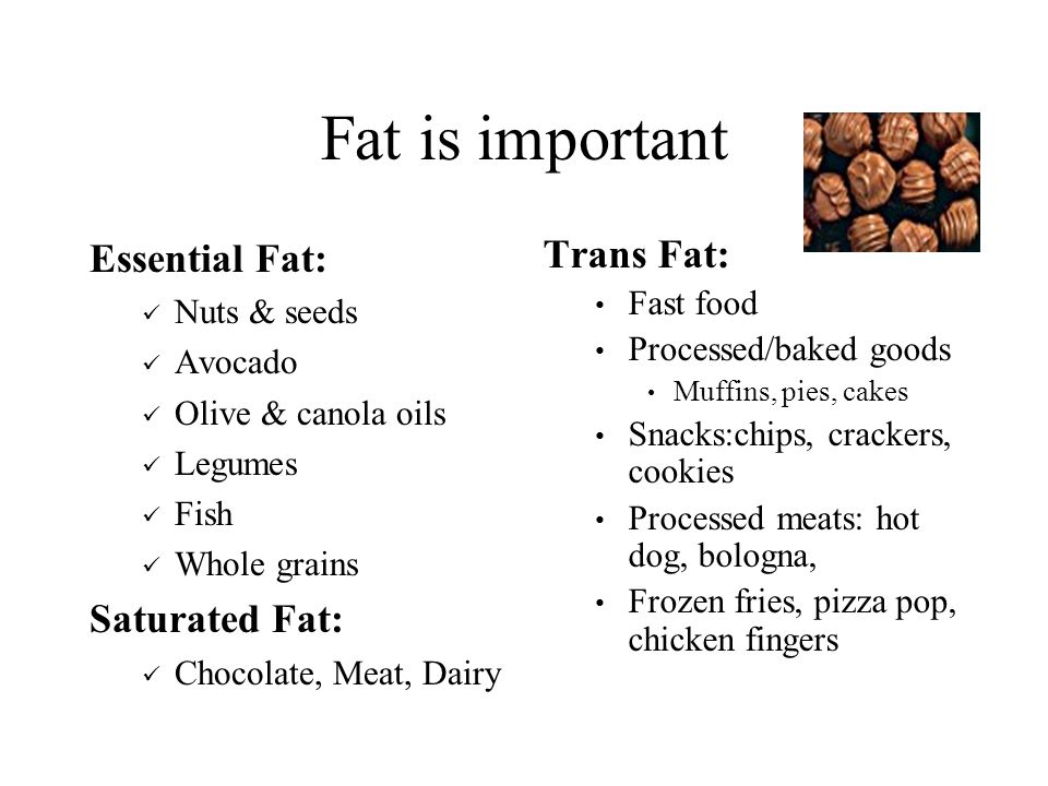 Fat is important Essential Fat: Nuts & seeds Avocado Olive & canola oils Legumes Fish Whole grains Saturated Fat: Chocolate, Meat, Dairy Trans Fat: Fast food Processed/baked goods Muffins, pies, cakes Snacks:chips, crackers, cookies Processed meats: hot dog, bologna, Frozen fries, pizza pop, chicken fingers