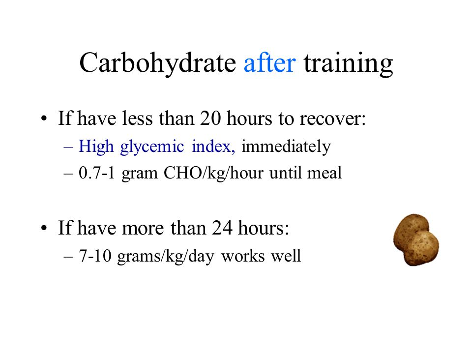 Carbohydrate after training If have less than 20 hours to recover: –High glycemic index, immediately –0.7-1 gram CHO/kg/hour until meal If have more than 24 hours: –7-10 grams/kg/day works well