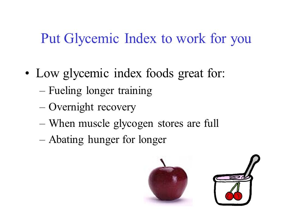 Put Glycemic Index to work for you Low glycemic index foods great for: –Fueling longer training –Overnight recovery –When muscle glycogen stores are full –Abating hunger for longer