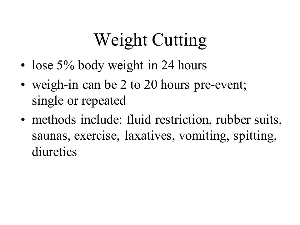 Weight Cutting lose 5% body weight in 24 hours weigh-in can be 2 to 20 hours pre-event; single or repeated methods include: fluid restriction, rubber suits, saunas, exercise, laxatives, vomiting, spitting, diuretics