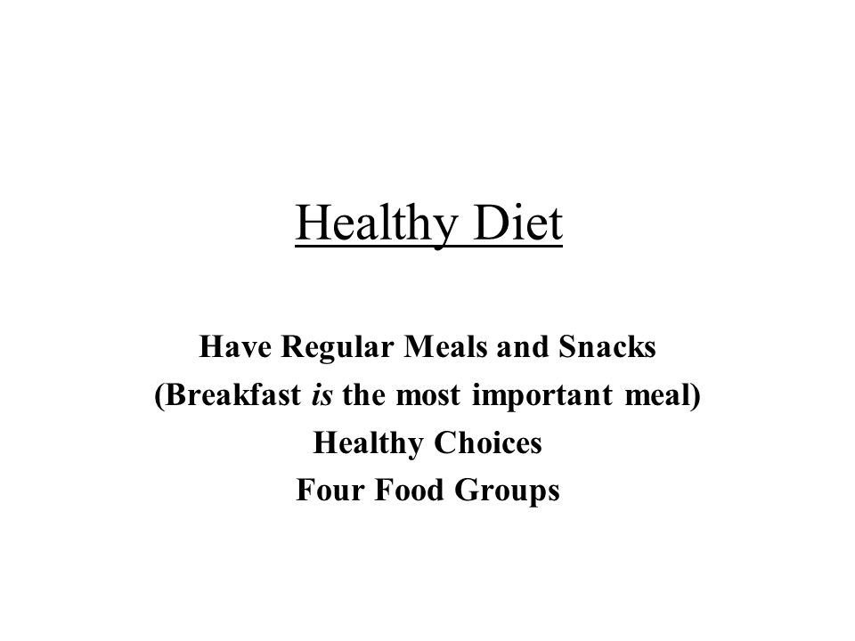 Healthy Diet Have Regular Meals and Snacks (Breakfast is the most important meal) Healthy Choices Four Food Groups