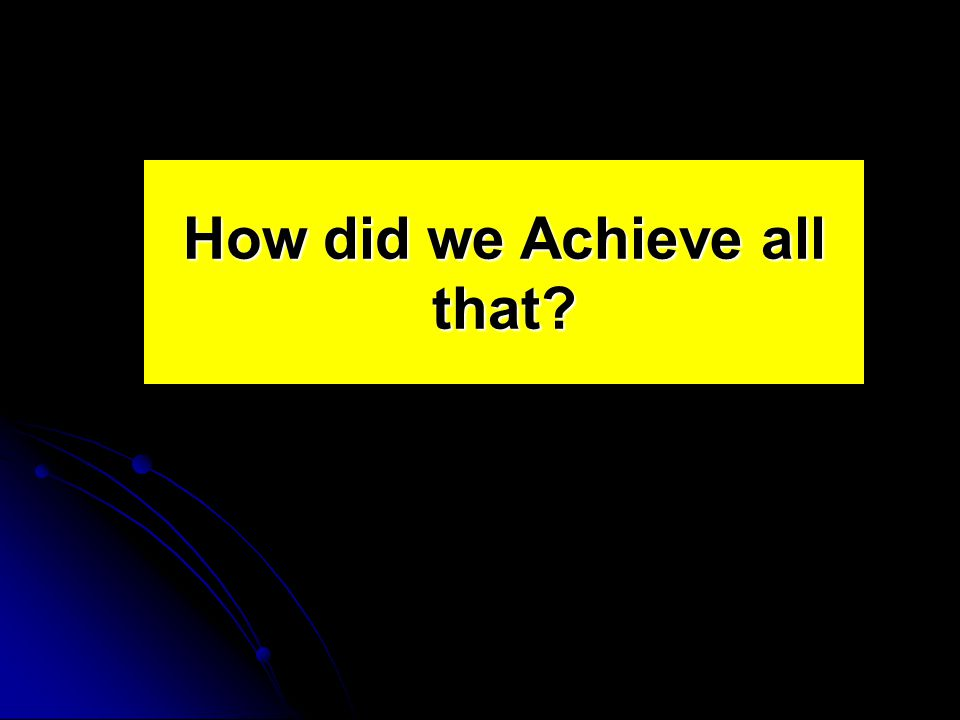 How did we Achieve all that?