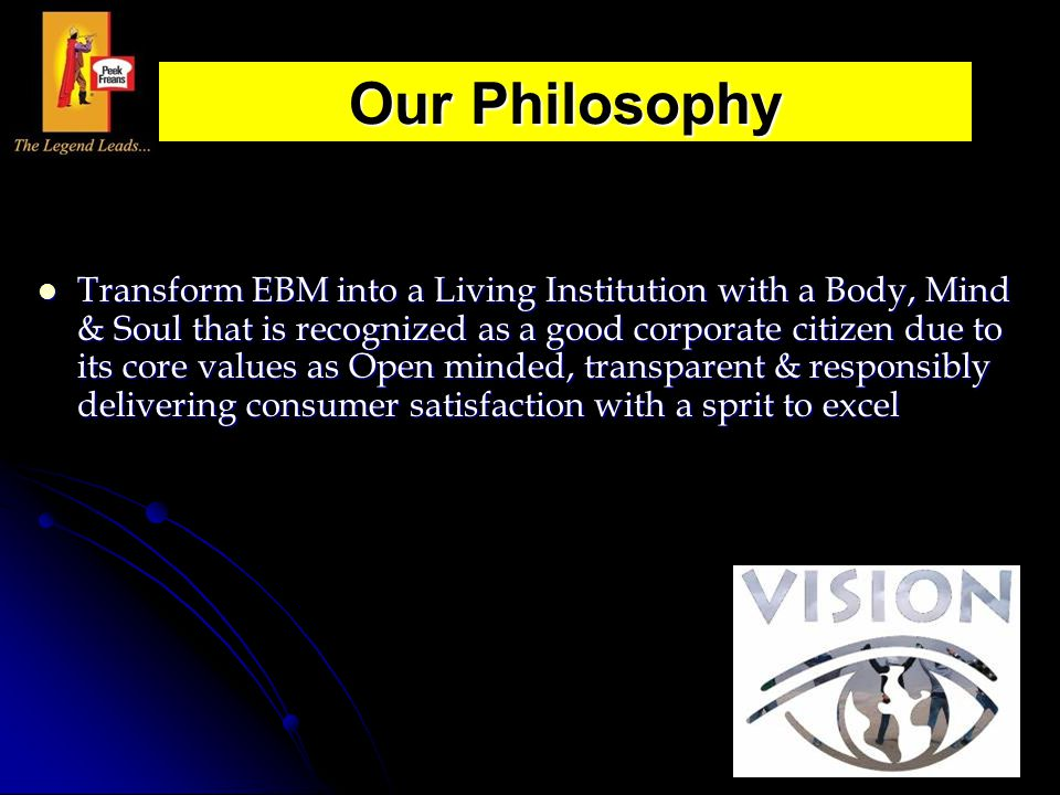 Transform EBM into a Living Institution with a Body, Mind & Soul that is recognized as a good corporate citizen due to its core values as Open minded,