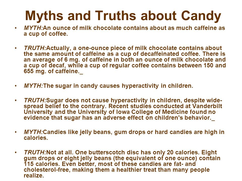 Myths and Truths about Candy MYTH:An ounce of milk chocolate contains about as much caffeine as a cup of coffee.